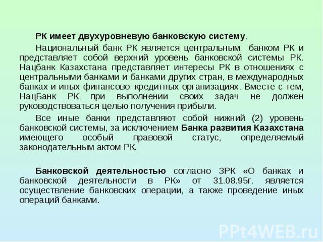 РК имеет двухуровневую банковскую систему. РК имеет двухуровневую банковскую систему. Национальный банк РК является центральным банком РК и представляет собой верхний уровень банковской системы РК. Нацбанк Казахстана представляет интересы РК в отнош…