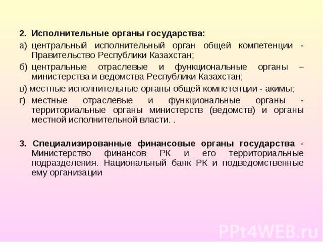 2. Исполнительные органы государства: 2. Исполнительные органы государства: а) центральный исполнительный орган общей компетенции - Правительство Республики Казахстан; б) центральные отраслевые и функциональные органы – министерства и ведомства Респ…