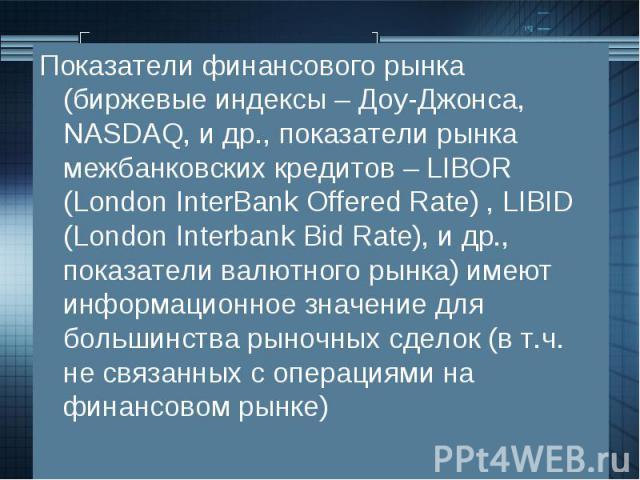 Показатели финансового рынка (биржевые индексы – Доу-Джонса, NASDAQ, и др., показатели рынка межбанковских кредитов – LIBOR (London InterBank Offered Rate) , LIBID (London Interbank Bid Rate), и др., показатели валютного рынка) имеют информационное …