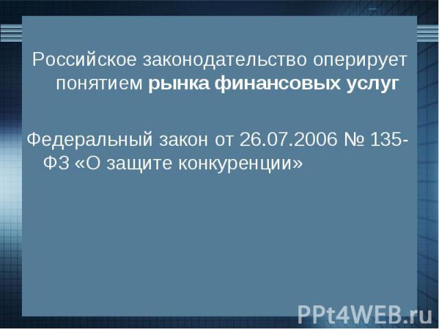 Российское законодательство оперирует понятием рынка финансовых услуг Федеральный закон от 26.07.2006 № 135-ФЗ «О защите конкуренции»