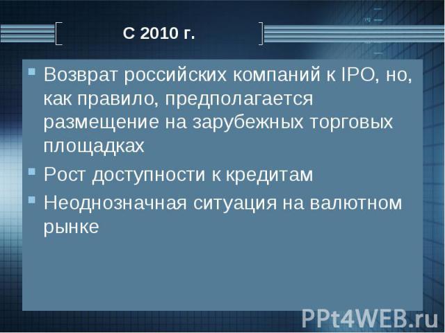 Возврат российских компаний к IPO, но, как правило, предполагается размещение на зарубежных торговых площадках Возврат российских компаний к IPO, но, как правило, предполагается размещение на зарубежных торговых площадках Рост доступности к кредитам…