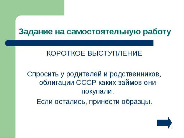 КОРОТКОЕ ВЫСТУПЛЕНИЕ КОРОТКОЕ ВЫСТУПЛЕНИЕ Спросить у родителей и родственников, облигации СССР каких займов они покупали. Если остались, принести образцы.