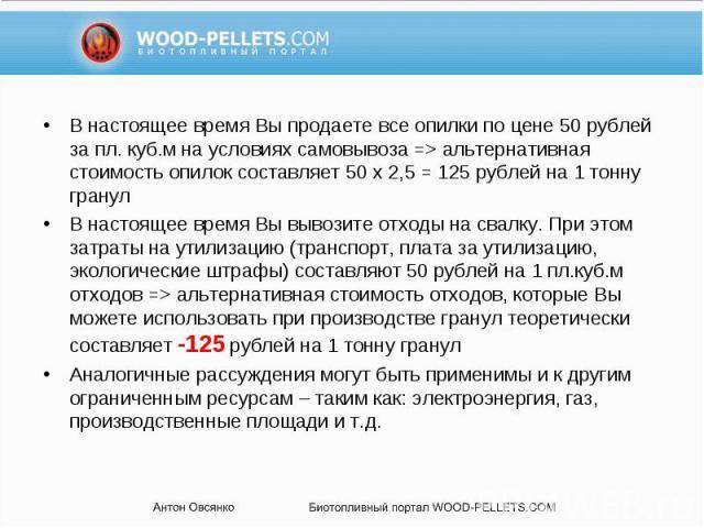 В настоящее время Вы продаете все опилки по цене 50 рублей за пл. куб.м на условиях самовывоза => альтернативная стоимость опилок составляет 50 x 2,5 = 125 рублей на 1 тонну гранул В настоящее время Вы продаете все опилки по цене 50 рублей за пл.…