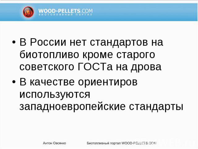 В России нет стандартов на биотопливо кроме старого советского ГОСТа на дрова В России нет стандартов на биотопливо кроме старого советского ГОСТа на дрова В качестве ориентиров используются западноевропейские стандарты