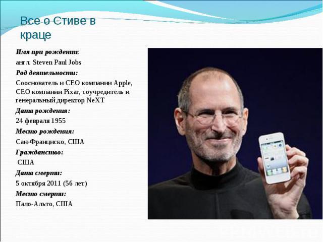 Имя при рождении: Имя при рождении: англ. Steven Paul Jobs Род деятельности: Сооснователь и CEO компании Apple, CEO компании Pixar, соучредитель и генеральный директор NeXT Дата рождения: 24 февраля 1955 Место рождения: Сан-Франциско, США Гражданств…