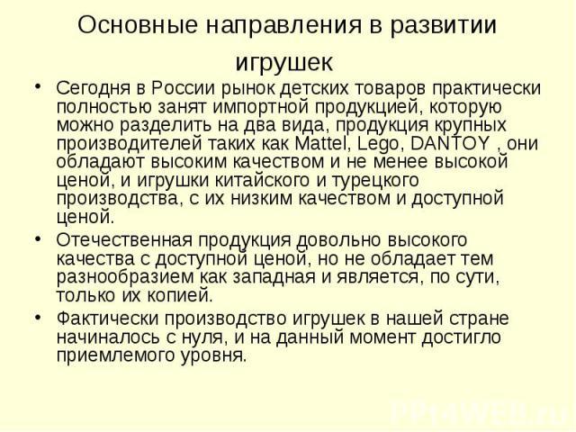 Сегодня в России рынок детских товаров практически полностью занят импортной продукцией, которую можно разделить на два вида, продукция крупных производителей таких как Mattel, Lego, DANTOY , они обладают высоким качеством и не менее высокой ценой, …