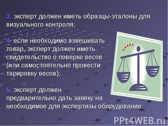 3. эксперт должен иметь образцы-эталоны для визуального контроля; 4. если необходимо взвешивать товар, эксперт должен иметь свидетельство о поверке весов (или самостоятельно провести тарировку весов); 5. эксперт должен предварительно дать заявку на …
