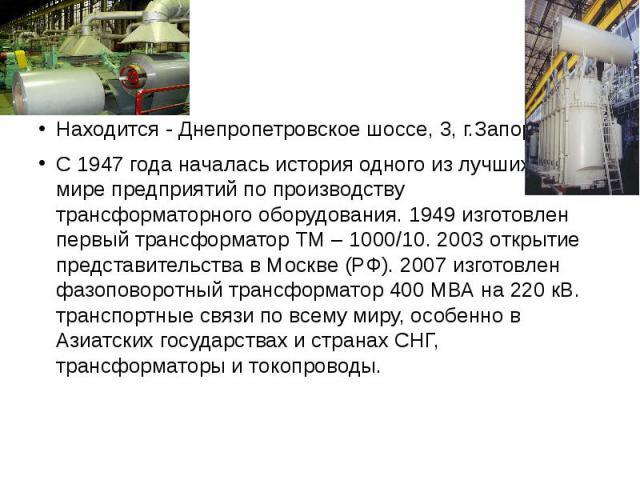 Находится - Днепропетровское шоссе, 3, г.Запорожье Находится - Днепропетровское шоссе, 3, г.Запорожье С 1947 года началась история одного из лучших в мире предприятий по производству трансформаторного оборудования. 1949 изготовлен первый трансформат…