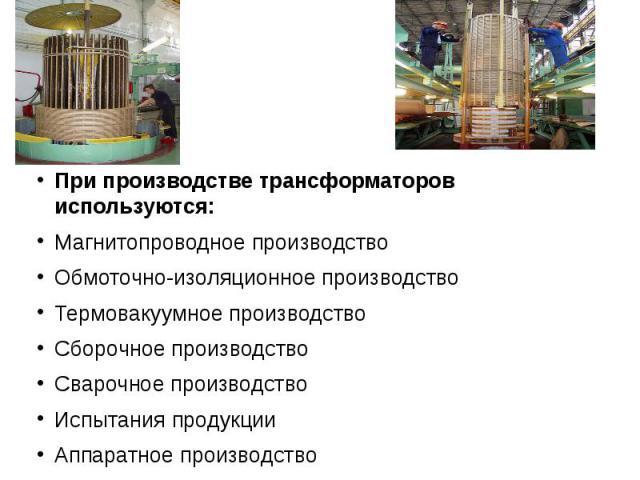 При производстве трансформаторов используются: При производстве трансформаторов используются: Магнитопроводное производство Обмоточно-изоляционное производство Термовакуумное производство Сборочное производство Сварочное производство Испытания проду…