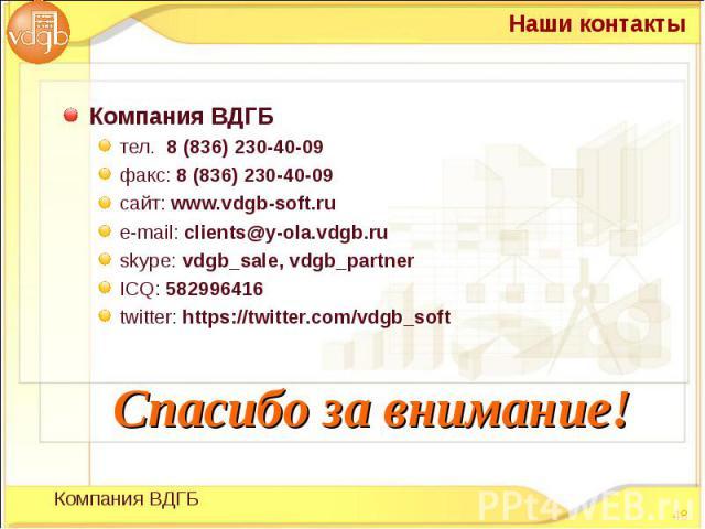 Компания ВДГБ Компания ВДГБ тел. 8 (836) 230-40-09 факс: 8 (836) 230-40-09 сайт: www.vdgb-soft.ru е-mail: clients@y-ola.vdgb.ru skype: vdgb_sale, vdgb_partner ICQ: 582996416 twitter: https://twitter.com/vdgb_soft