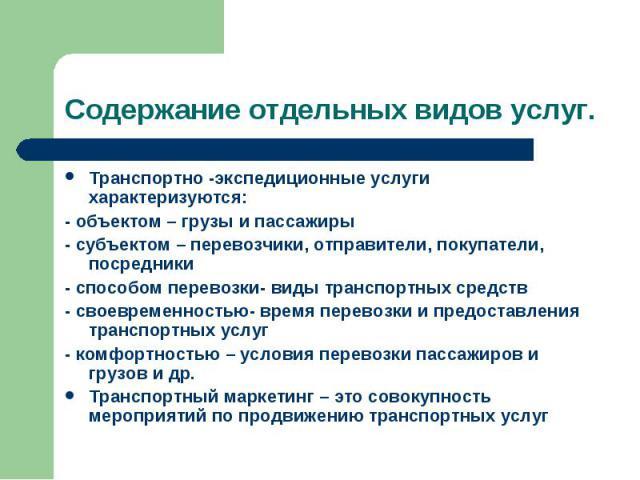 Транспортно -экспедиционные услуги характеризуются: Транспортно -экспедиционные услуги характеризуются: - объектом – грузы и пассажиры - субъектом – перевозчики, отправители, покупатели, посредники - способом перевозки- виды транспортных средств - с…