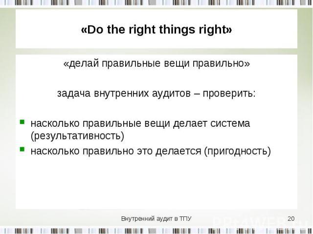 «делай правильные вещи правильно» «делай правильные вещи правильно» задача внутренних аудитов – проверить: насколько правильные вещи делает система (результативность) насколько правильно это делается (пригодность)