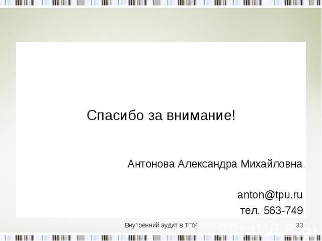Спасибо за внимание! Антонова Александра Михайловна anton@tpu.ru тел. 563-749