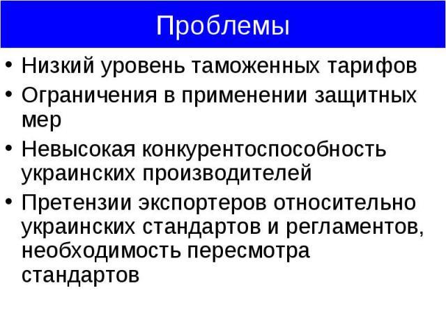 Низкий уровень таможенных тарифов Низкий уровень таможенных тарифов Ограничения в применении защитных мер Невысокая конкурентоспособность украинских производителей Претензии экспортеров относительно украинских стандартов и регламентов, необходимость…