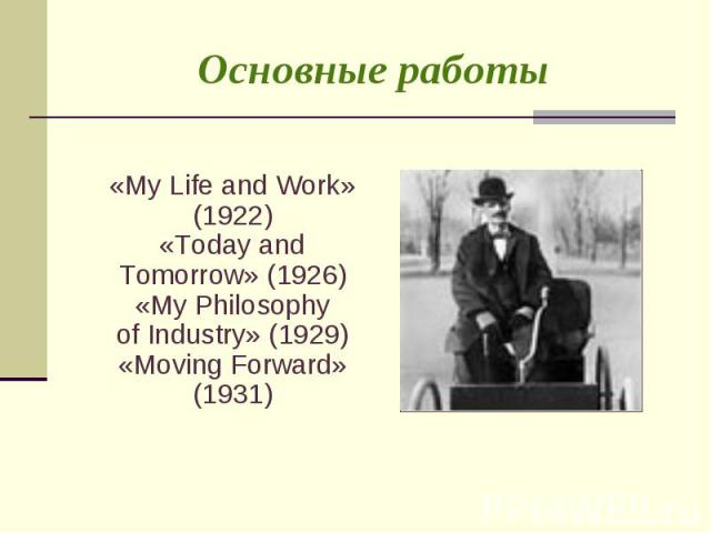 «My Life and Work» (1922) «Today and Tomorrow» (1926) «My Philosophy of Industry» (1929) «Moving Forward» (1931) «My Life and Work» (1922) «Today and Tomorrow» (1926) «My Philosophy of Industry» (1929) «Moving Forward» (1931)