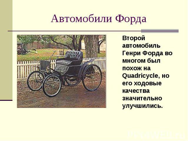 Второй автомобиль Генри Форда во многом был похож на Quadricycle, но его ходовые качества значительно улучшились. Второй автомобиль Генри Форда во многом был похож на Quadricycle, но его ходовые качества значительно улучшились.