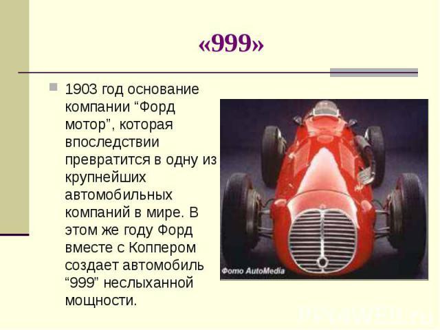 """1903 год основание компании """"Форд мотор"""", которая впоследствии превратится в одну из крупнейших автомобильных компаний в мире. В этом же году Форд вместе с Коппером создает автомобиль """"999"""" неслыханной мощности. 1903 год основание компании """"Форд мот…"""