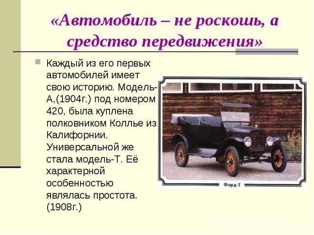 Каждый из его первых автомобилей имеет свою историю. Модель-А,(1904г.) под номером 420, была куплена полковником Коллье из Калифорнии. Универсальной же стала модель-Т. Её характерной особенностью являлась простота. (1908г.) Каждый из его первых авто…