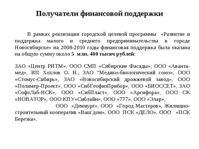 В рамках реализации городской целевой программы «Развитие и поддержка малого и среднего предпринимательства в городе Новосибирске» на 2008-2010 годы финансовая поддержка была оказана на общую сумму около 5 млн. 400 тысяч рублей: ЗАО «Центр РИТМ», ОО…