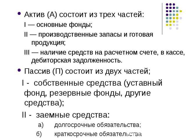Актив (А) состоит из трех частей: Актив (А) состоит из трех частей: I — основные фонды; II — производственные запасы и готовая продукция; III — наличие средств на расчетном счете, в кассе, дебиторская задолженность. Пассив (П) состоит из двух частей…