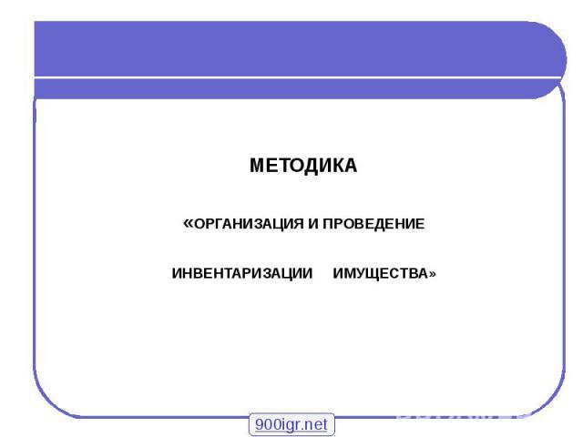 МЕТОДИКА «ОРГАНИЗАЦИЯ И ПРОВЕДЕНИЕ ИНВЕНТАРИЗАЦИИ ИМУЩЕСТВА»