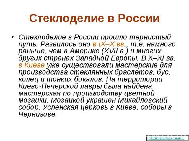 Стеклоделие в России прошло тернистый путь. Развилось оно в IX–X вв., т.е. намного раньше, чем в Америке (XVII в.) и многих других странах Западной Европы. В X–XI вв. в Киеве уже существовали мастерские для производства стеклянных браслетов, бус, ко…