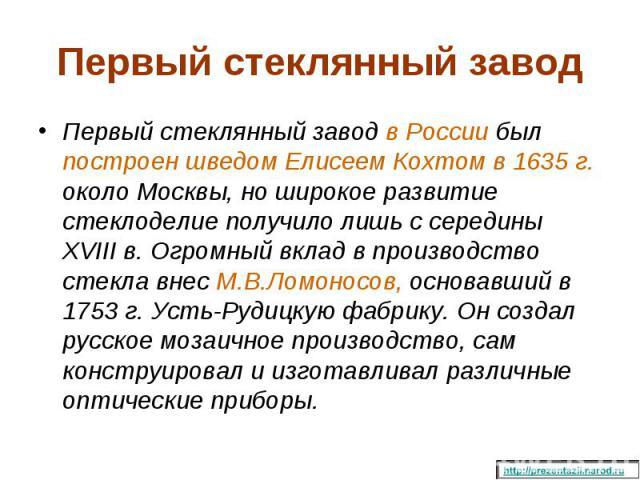 Первый стеклянный завод в России был построен шведом Елисеем Кохтом в 1635г. около Москвы, но широкое развитие стеклоделие получило лишь с середины XVIII в. Огромный вклад в производство стекла внес М.В.Ломоносов, основавший в 1753 г. Усть-Руд…