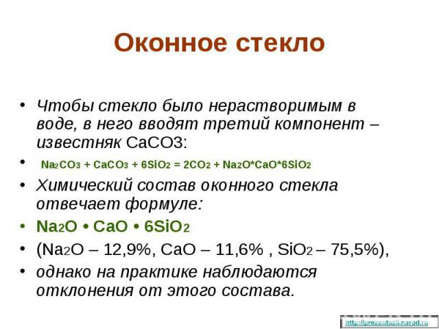 Чтобы стекло было нерастворимым в воде, в него вводят третий компонент – известняк CaCO3: Na2CO3 + CaCO3 + 6SiO2 = 2CO2 + Na2O*CaO*6SiO2 Химический состав оконного стекла отвечает формуле: Na2O • CaO • 6SiO2 (Na2O – 12,9%, CaO – 11,6% , SiO2 – 75,5%…