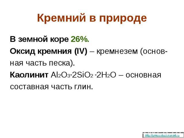 В земной коре 26%. В земной коре 26%. Оксид кремния (IV) – кремнезем (основ- ная часть песка). Каолинит Al2O3*2SiO2 *2H2O – основная составная часть глин.