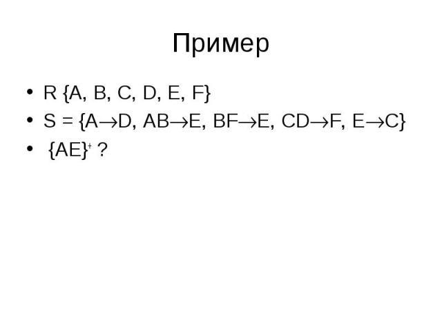 R {A, B, C, D, E, F} R {A, B, C, D, E, F} S = {A D, AB E, BF E, CD F, E C} {AE}+ ?