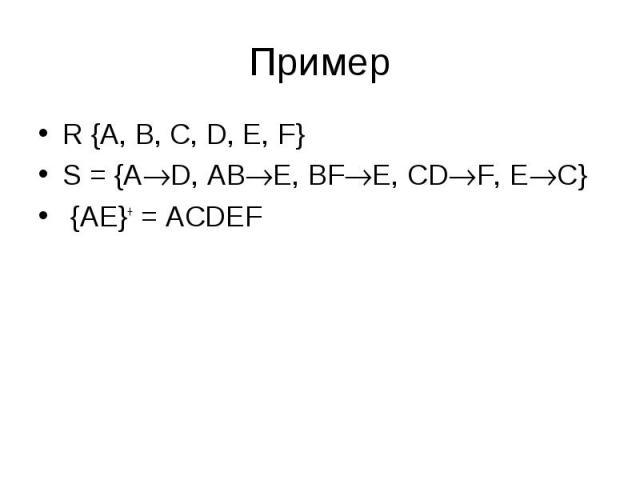 R {A, B, C, D, E, F} R {A, B, C, D, E, F} S = {A D, AB E, BF E, CD F, E C} {AE}+ = ACDEF