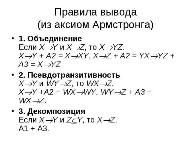 1. Объединение Если X Y и X Z, то X YZ. X Y + А2 = X XY, X Z + A2 = YX YZ + A3 = X YZ 1. Объединение Если X Y и X Z, то X YZ. X Y + А2 = X XY, X Z + A2 = YX YZ + A3 = X YZ 2. Псевдотранзитивность X Y и WY Z, то WX Z. X Y +A2 = WX WY. WY Z + A3 = WX …