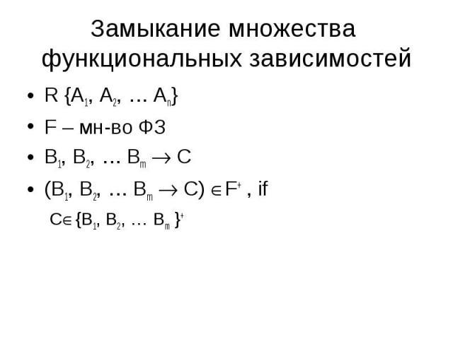 R {A1, A2, … An} R {A1, A2, … An} F – мн-во ФЗ B1, B2, … Bm C (B1, B2, … Bm C) F+ , if C {B1, B2, … Bm }+