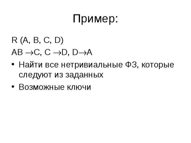 R (A, B, C, D) R (A, B, C, D) AB C, C D, D A Найти все нетривиальные ФЗ, которые следуют из заданных Возможные ключи