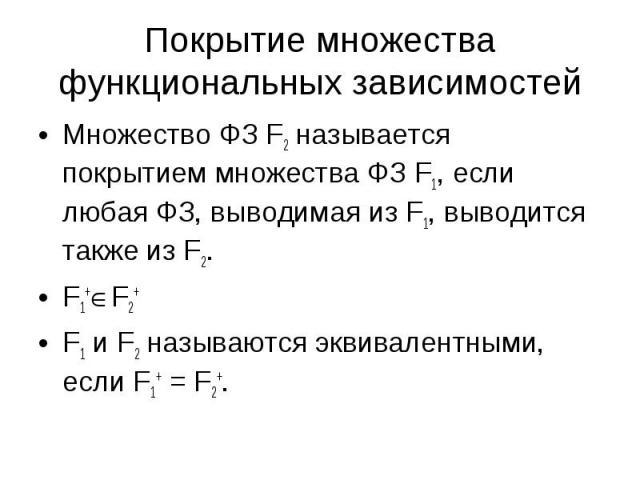 Множество ФЗ F2 называется покрытием множества ФЗ F1, если любая ФЗ, выводимая из F1, выводится также из F2. Множество ФЗ F2 называется покрытием множества ФЗ F1, если любая ФЗ, выводимая из F1, выводится также из F2. F1+ F2+ F1 и F2 называются экви…