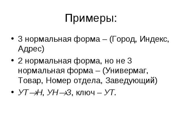 3 нормальная форма – (Город, Индекс, Адрес) 3 нормальная форма – (Город, Индекс, Адрес) 2 нормальная форма, но не 3 нормальная форма – (Универмаг, Товар, Номер отдела, Заведующий) УТ Н, УН З, ключ – УТ.