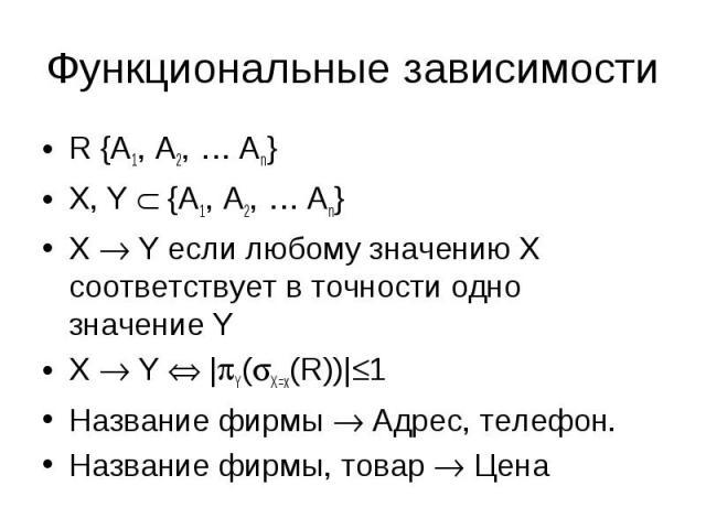 R {A1, A2, … An} R {A1, A2, … An} X, Y {A1, A2, … An} X Y если любому значению X соответствует в точности одно значение Y X Y | Y( X=x(R))| 1 Название фирмы Адрес, телефон. Название фирмы, товар Цена