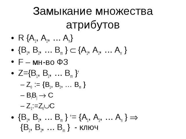 R {A1, A2, … An} R {A1, A2, … An} {B1, B2, … Bm } {A1, A2, … An } F – мн-во ФЗ Z={B1, B2, … Bm }+ Z0 := {B1, B2, … Bm } BiBj C Z1:=Z0 C {B1, B2, … Bm } += {A1, A2, … An } {B1, B2, … Bm } - ключ