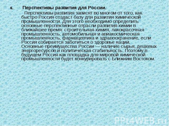 6. Перспективы развития для России. 6. Перспективы развития для России. Перспективы развития зависят во многом от того, как быстро Россия создаст базу для развития химической промышленности. Для этого необходимо определить основные перспективные отр…