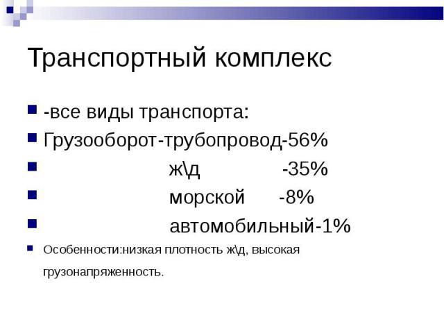 -все виды транспорта: -все виды транспорта: Грузооборот-трубопровод-56% ж\д -35% морской -8% автомобильный-1% Особенности:низкая плотность ж\д, высокая грузонапряженность.