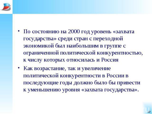По состоянию на 2000 год уровень «захвата государства» среди стран с переходной экономикой был наибольшим в группе с ограниченной политической конкурентностью, к числу которых относилась и Россия По состоянию на 2000 год уровень «захвата государства…