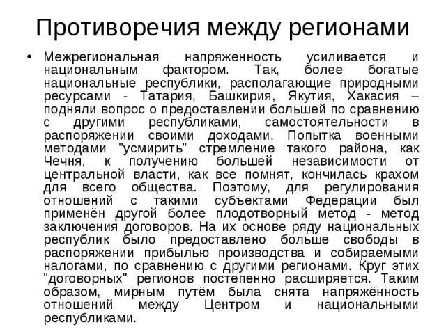 Межрегиональная напряженность усиливается и национальным фактором. Так, более богатые национальные республики, располагающие природными ресурсами - Татария, Башкирия, Якутия, Хакасия – подняли вопрос о предоставлении большей по сравнению с другими р…