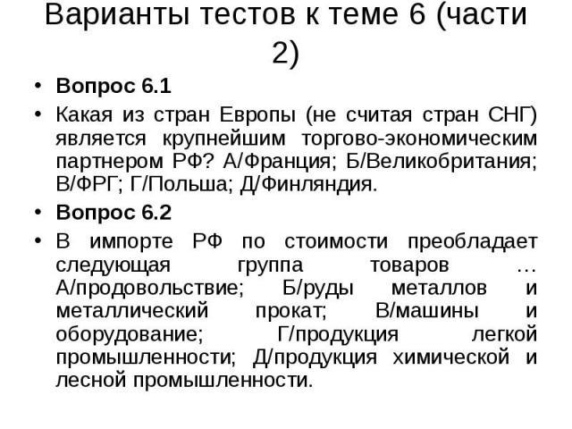 Вопрос 6.1 Вопрос 6.1 Какая из стран Европы (не считая стран СНГ) является крупнейшим торгово-экономическим партнером РФ? А/Франция; Б/Великобритания; В/ФРГ; Г/Польша; Д/Финляндия. Вопрос 6.2 В импорте РФ по стоимости преобладает следующая группа то…