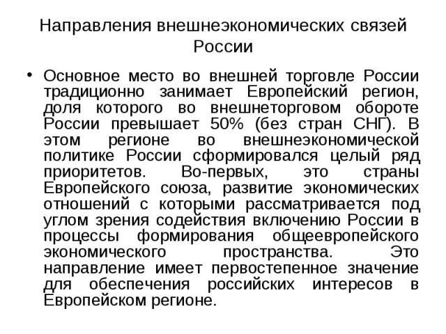Основное место во внешней торговле России традиционно занимает Европейский регион, доля которого во внешнеторговом обороте России превышает 50% (без стран СНГ). В этом регионе во внешнеэкономической политике России сформировался целый ряд приоритето…