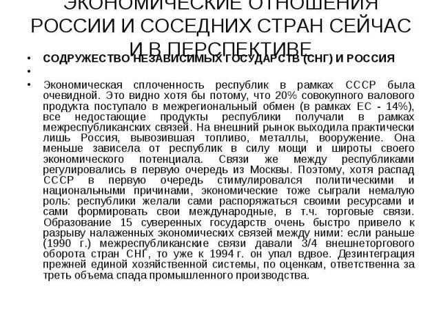 СОДРУЖЕСТВО НЕЗАВИСИМЫХ ГОСУДАРСТВ (СНГ) И РОССИЯ СОДРУЖЕСТВО НЕЗАВИСИМЫХ ГОСУДАРСТВ (СНГ) И РОССИЯ  Экономическая сплоченность республик в рамках СССР была очевидной. Это видно хотя бы потому, что 20% совокупного валового продукта поступало в…
