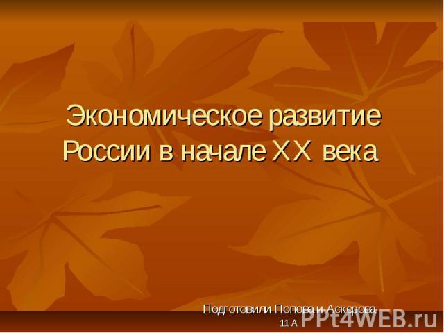 Экономическое развитие России в начале ХХ века Подготовили Попова и Аскерова 11 А