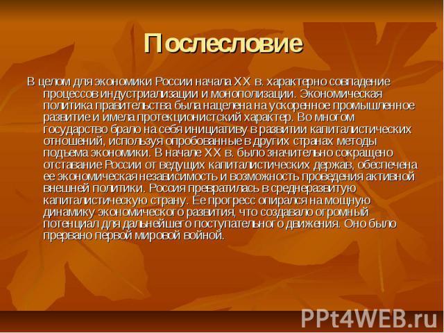 Послесловие В целом для экономики России начала XX в. характерно совпадение процессов индустриализации и монополизации. Экономическая политика правительства была нацелена на ускоренное промышленное развитие и имела протекционистский характер. Во мно…