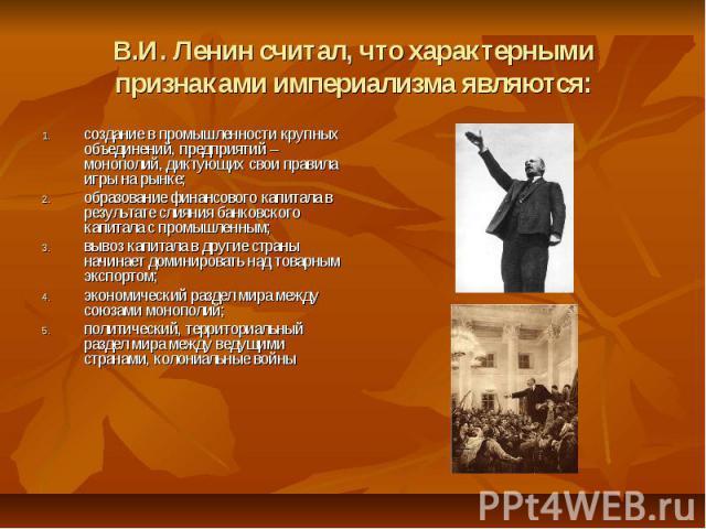 В.И. Ленин считал, что характерными признаками империализма являются: создание в промышленности крупных объединений, предприятий – монополий, диктующих свои правила игры на рынке; образование финансового капитала в результате слияния банковского кап…