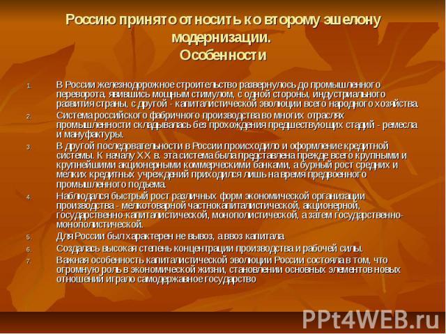 Россию принято относить ко второму эшелону модернизации. Особенности В России железнодорожное строительство развернулось до промышленного переворота, явившись мощным стимулом, с одной стороны, индустриального развития страны, с другой - капиталистич…