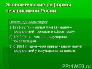 Этапы приватизации: Этапы приватизации: 1)1991-92 гг.- «малая приватизация»- пре